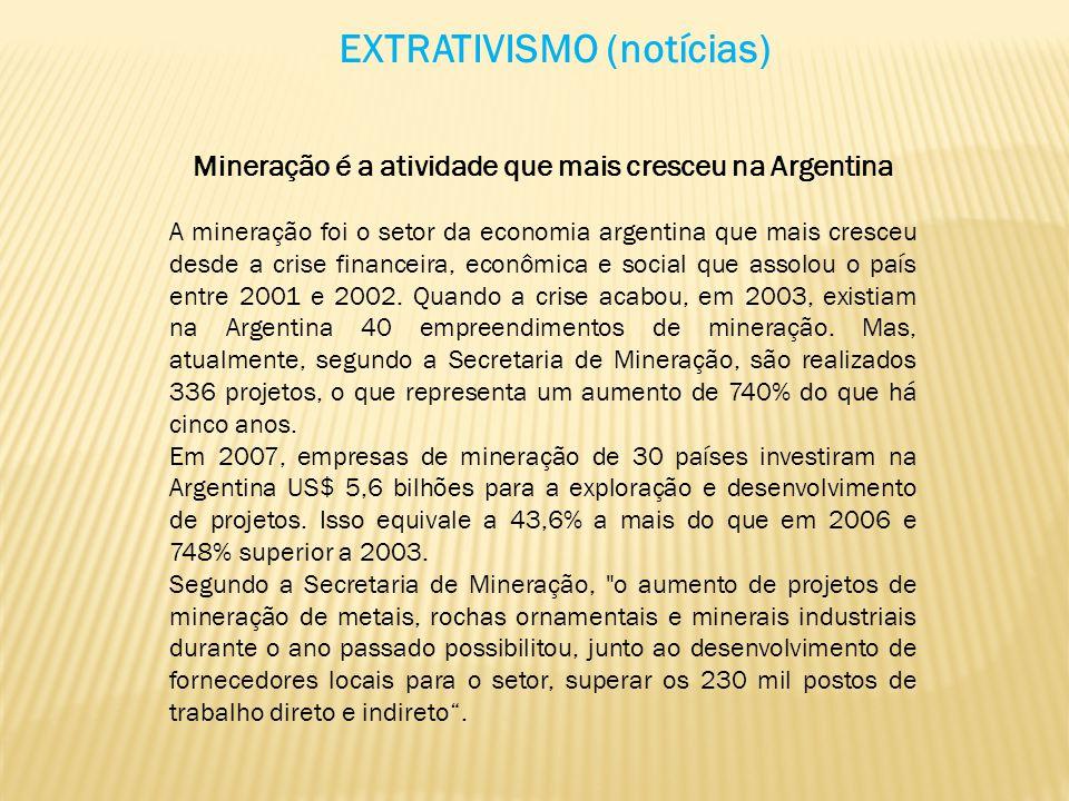 EXTRATIVISMO (notícias) Mineração é a atividade que mais cresceu na Argentina A mineração foi o setor da economia argentina que mais cresceu desde a c