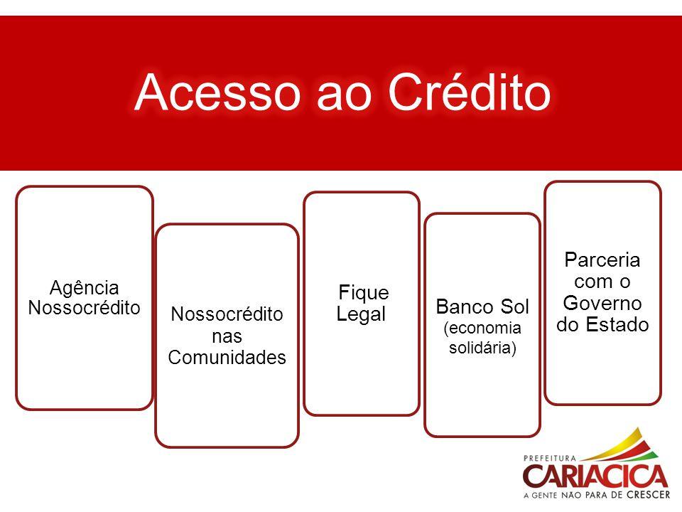 ACESSO AO CRÉDITO Agência Nossocrédito Nossocrédito nas Comunidades Fique Legal Banco Sol (economia solidária) Parceria com o Governo do Estado