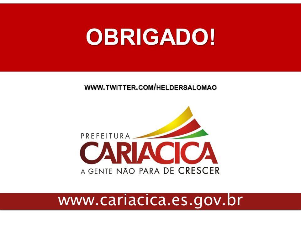 OBRIGADO! www.cariacica.es.gov.br WWW. TWITTER. COM / HELDERSALOMAO