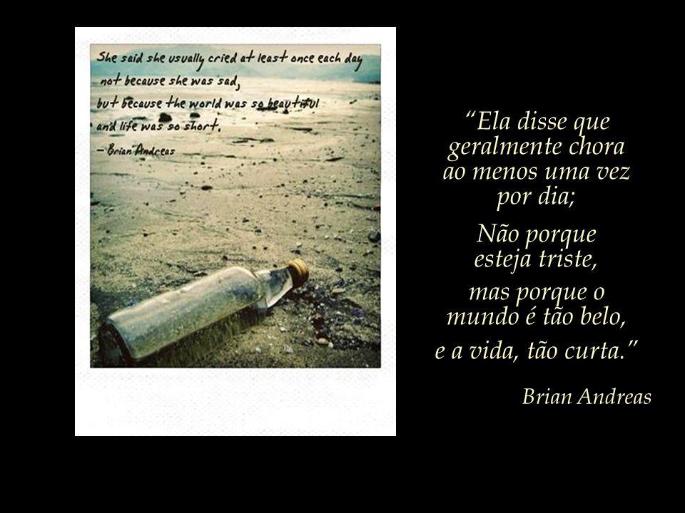 Ela disse que geralmente chora ao menos uma vez por dia; Não porque esteja triste, mas porque o mundo é tão belo, e a vida, tão curta.
