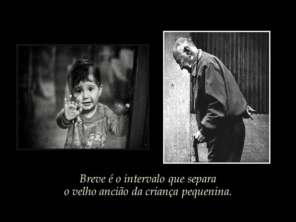 Breve é o intervalo que separa o velho ancião da criança pequenina.