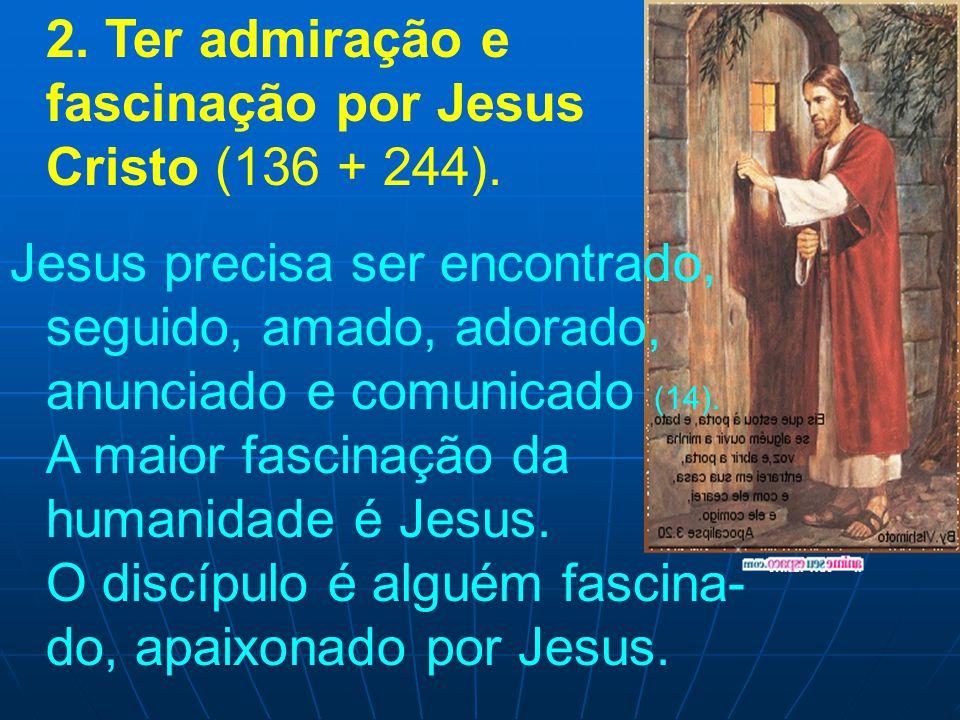 2. Ter admiração e fascinação por Jesus Cristo (136 + 244). Jesus precisa ser encontrado, seguido, amado, adorado, anunciado e comunicado (14). A maio