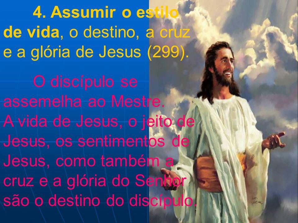 4. Assumir o estilo de vida, o destino, a cruz e a glória de Jesus (299). O discípulo se assemelha ao Mestre. A vida de Jesus, o jeito de Jesus, os se