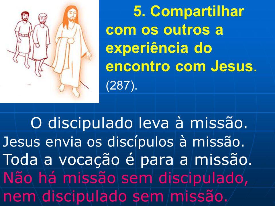 5. Compartilhar com os outros a experiência do encontro com Jesus. (287). O discipulado leva à missão. Jesus envia os discípulos à missão. Toda a voca