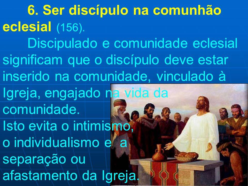 6. Ser discípulo na comunhão eclesial (156). Discipulado e comunidade eclesial significam que o discípulo deve estar inserido na comunidade, vinculado