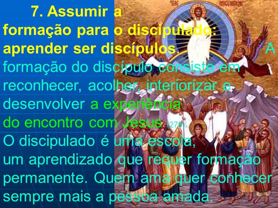 7. Assumir a formação para o discipulado: aprender ser discípulos. A formação do discípulo consiste em reconhecer, acolher, interiorizar e desenvolver