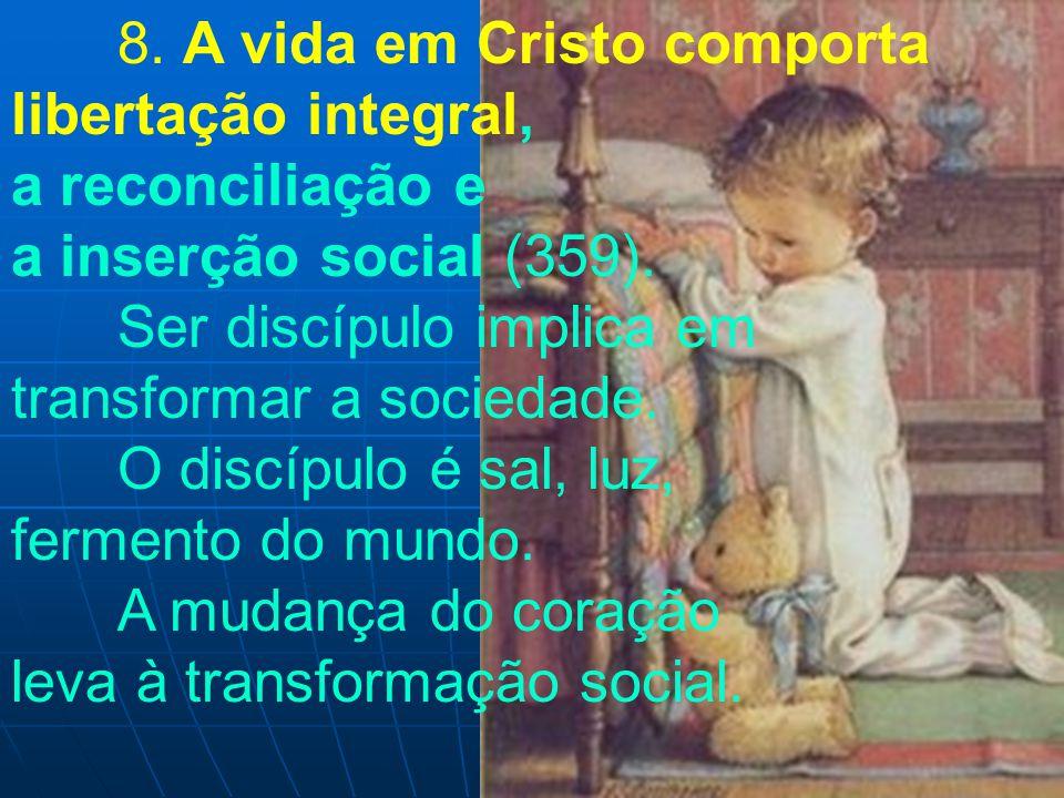 8. A vida em Cristo comporta libertação integral, a reconciliação e a inserção social (359). Ser discípulo implica em transformar a sociedade. O discí