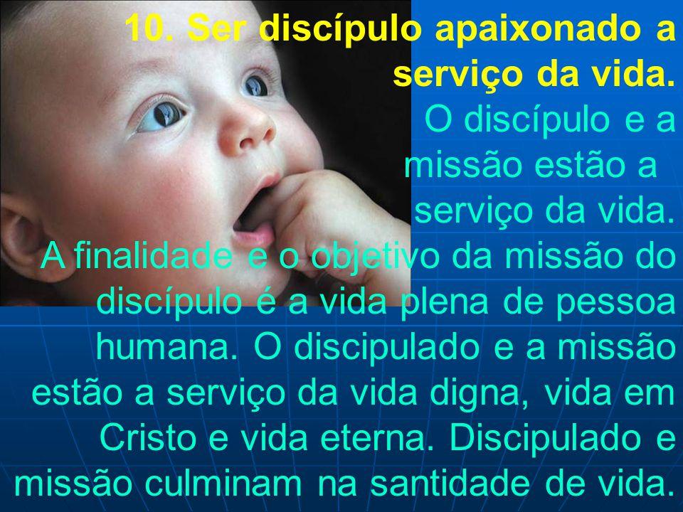 10. Ser discípulo apaixonado a serviço da vida. O discípulo e a missão estão a serviço da vida. A finalidade e o objetivo da missão do discípulo é a v
