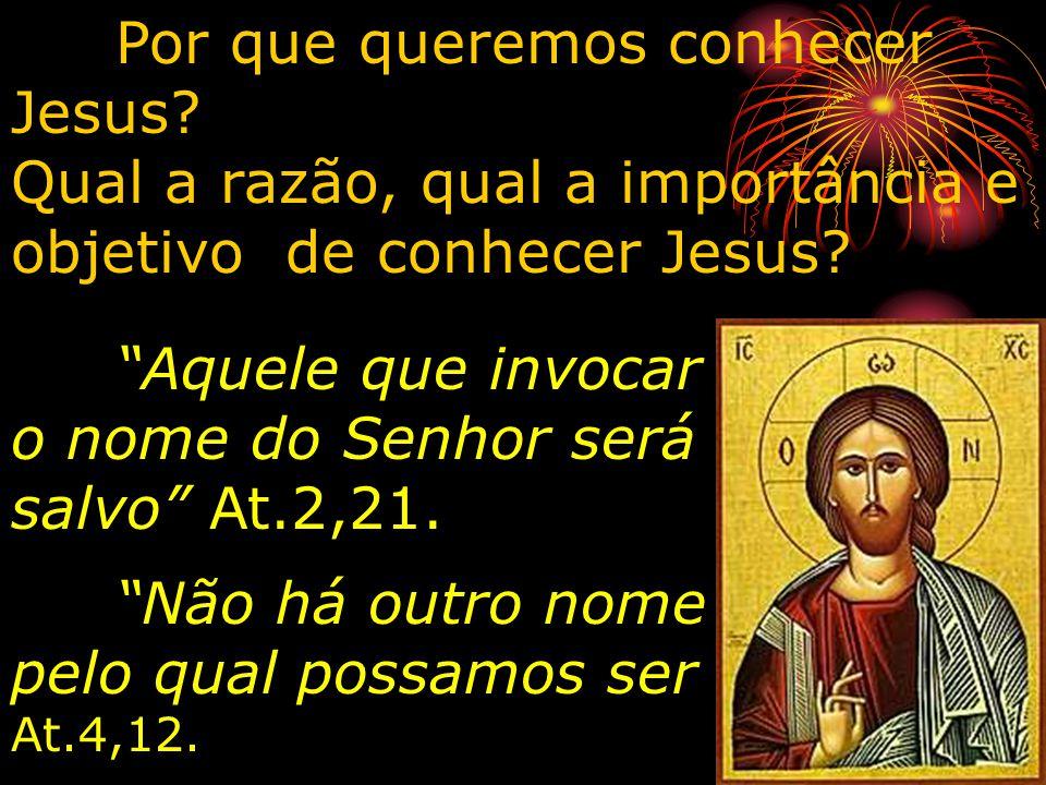 Por que queremos conhecer Jesus? Qual a razão, qual a importância e objetivo de conhecer Jesus? Aquele que invocar o nome do Senhor será salvo At.2,21