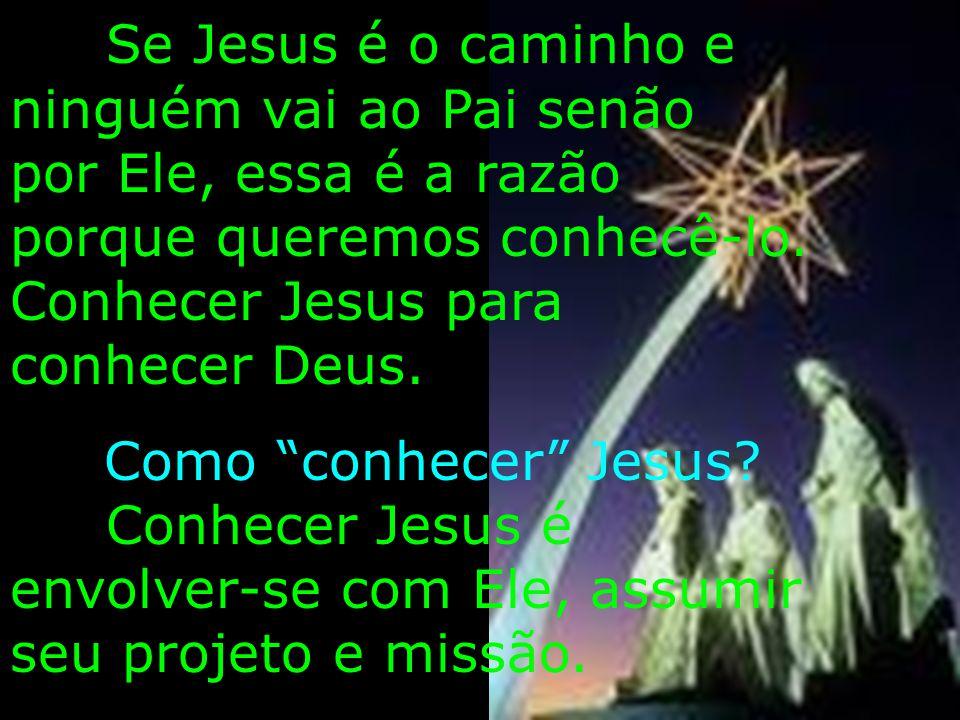 Se Jesus é o caminho e ninguém vai ao Pai senão por Ele, essa é a razão porque queremos conhecê-lo. Conhecer Jesus para conhecer Deus. Como conhecer J