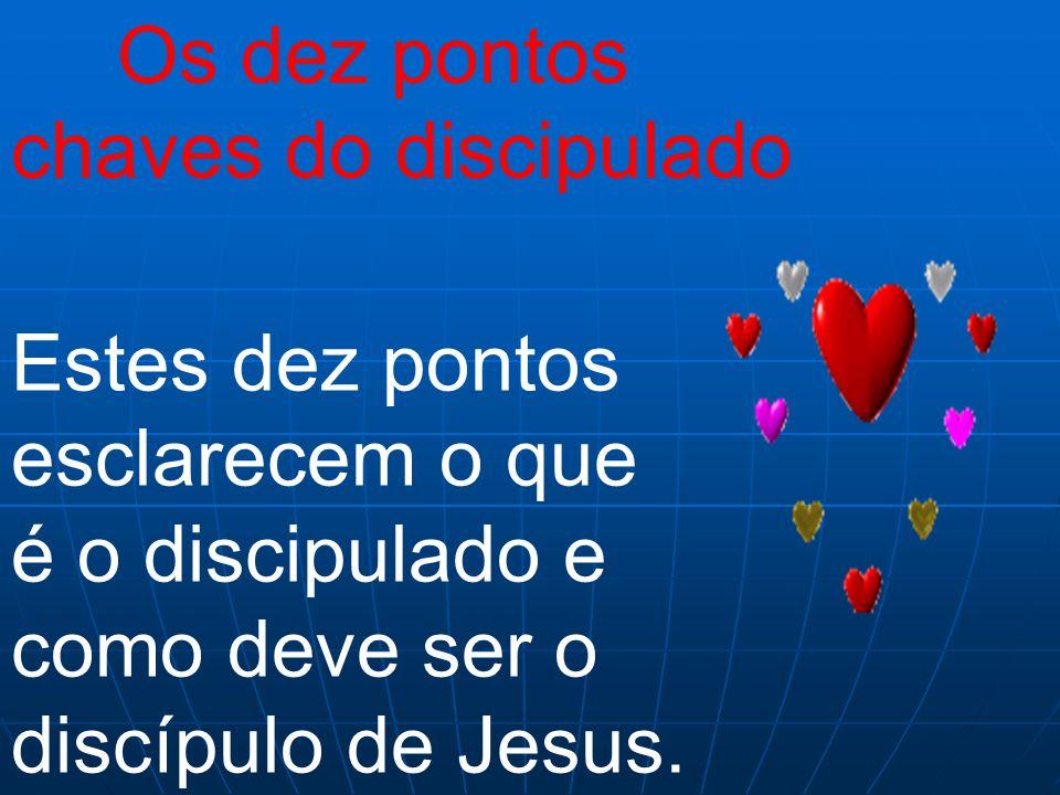 Os dez pontos chaves do discipulado Estes dez pontos esclarecem o que é o discipulado e como deve ser o discípulo de Jesus.