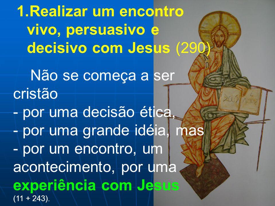 1.Realizar um encontro vivo, persuasivo e decisivo com Jesus (290) Não se começa a ser cristão - por uma decisão ética, - por uma grande idéia, mas - por um encontro, um acontecimento, por uma experiência com Jesus (11 + 243).
