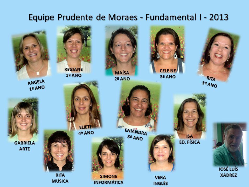 Equipe Prudente de Moraes - Fundamental I - 2013 ISA ED. FÍSICA SIMONEINFORMÁTICA RITAMÚSICA VERAINGLÊS JOSÉ LUÍS XADREZ GABRIELAARTE ANGELA 1º ANO RE