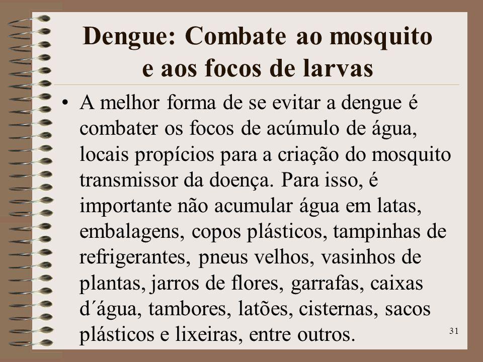 31 Dengue: Combate ao mosquito e aos focos de larvas A melhor forma de se evitar a dengue é combater os focos de acúmulo de água, locais propícios para a criação do mosquito transmissor da doença.