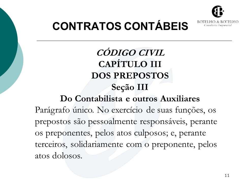 11 CONTRATOS CONTÁBEIS CÓDIGO CIVIL CAPÍTULO III DOS PREPOSTOS Seção III Do Contabilista e outros Auxiliares Parágrafo único. No exercício de suas fun