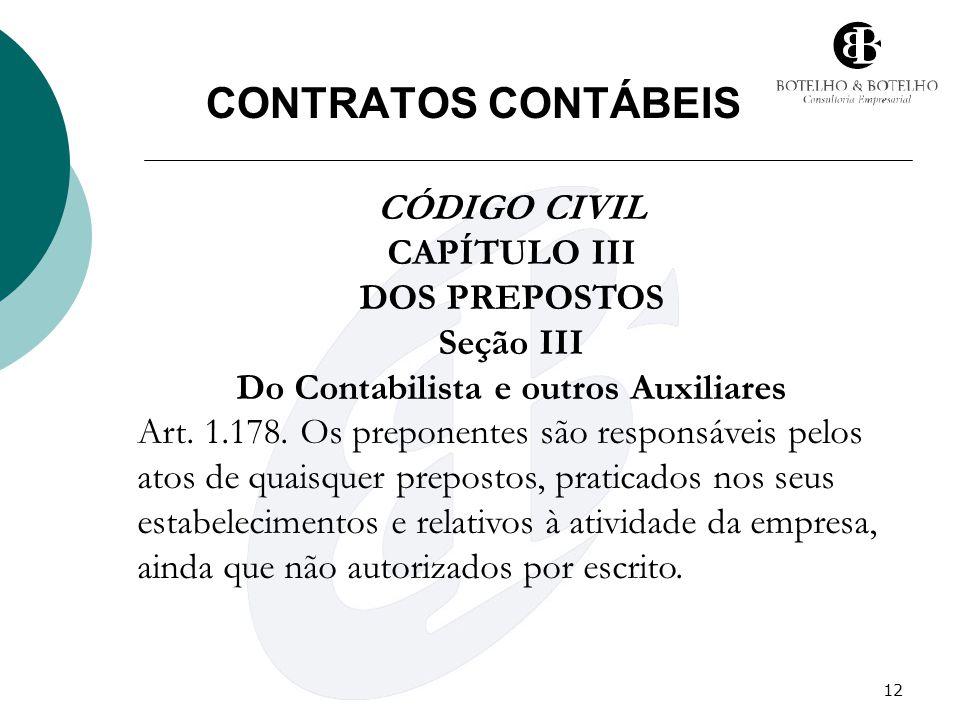 12 CONTRATOS CONTÁBEIS CÓDIGO CIVIL CAPÍTULO III DOS PREPOSTOS Seção III Do Contabilista e outros Auxiliares Art. 1.178. Os preponentes são responsáve