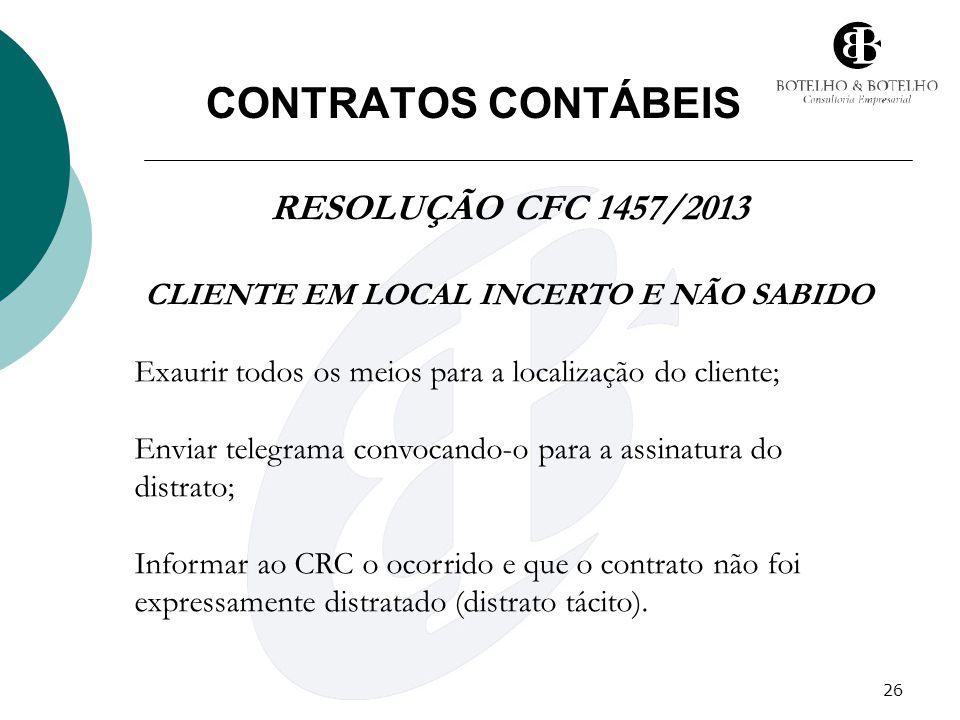 26 CONTRATOS CONTÁBEIS RESOLUÇÃO CFC 1457/2013 CLIENTE EM LOCAL INCERTO E NÃO SABIDO Exaurir todos os meios para a localização do cliente; Enviar tele