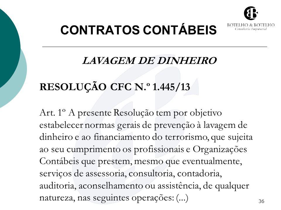 36 CONTRATOS CONTÁBEIS LAVAGEM DE DINHEIRO RESOLUÇÃO CFC N.º 1.445/13 Art. 1º A presente Resolução tem por objetivo estabelecer normas gerais de preve
