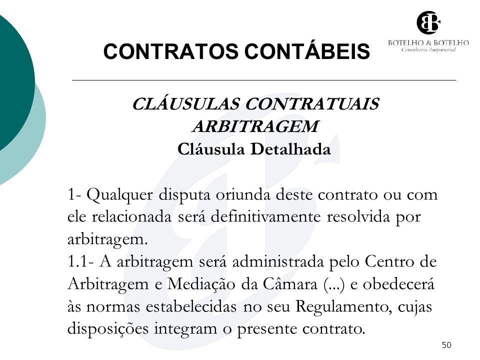 50 CONTRATOS CONTÁBEIS CLÁUSULAS CONTRATUAIS ARBITRAGEM Cláusula Detalhada 1- Qualquer disputa oriunda deste contrato ou com ele relacionada será defi