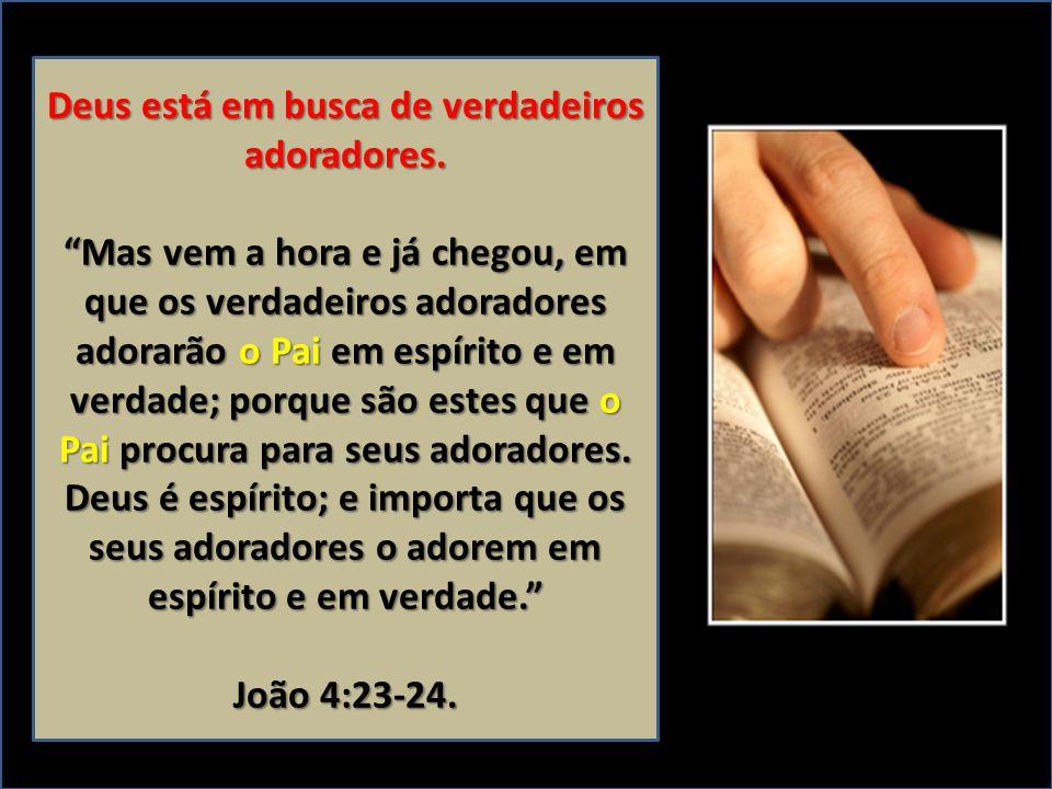Deus está em busca de verdadeiros adoradores. Mas vem a hora e já chegou, em que os verdadeiros adoradores adorarão o Pai em espírito e em verdade; po