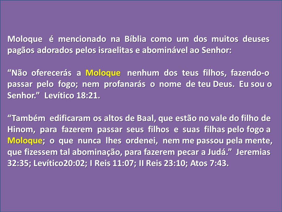 Moloque é mencionado na Bíblia como um dos muitos deuses pagãos adorados pelos israelitas e abominável ao Senhor: Não oferecerás a Moloque nenhum dos