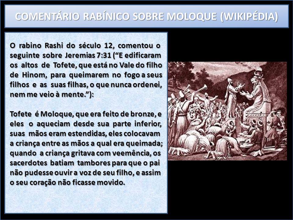 COMENTÁRIO RABÍNICO SOBRE MOLOQUE (WIKIPÉDIA) O rabino Rashi do século 12, comentou o seguinte sobre Jeremias 7:31 (E edificaram os altos de Tofete, q