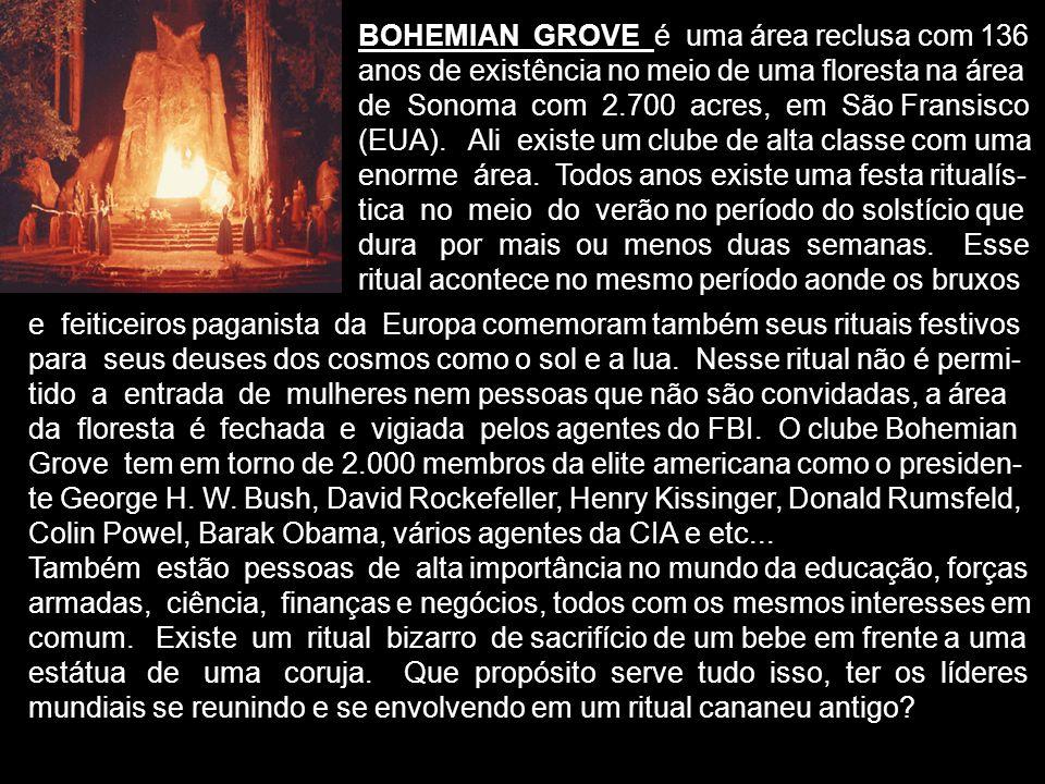 BOHEMIAN GROVE é uma área reclusa com 136 anos de existência no meio de uma floresta na área de Sonoma com 2.700 acres, em São Fransisco (EUA). Ali ex