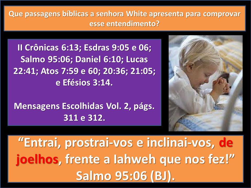 Que passagens bíblicas a senhora White apresenta para comprovar esse entendimento? II Crônicas 6:13; Esdras 9:05 e 06; Salmo 95:06; Daniel 6:10; Lucas