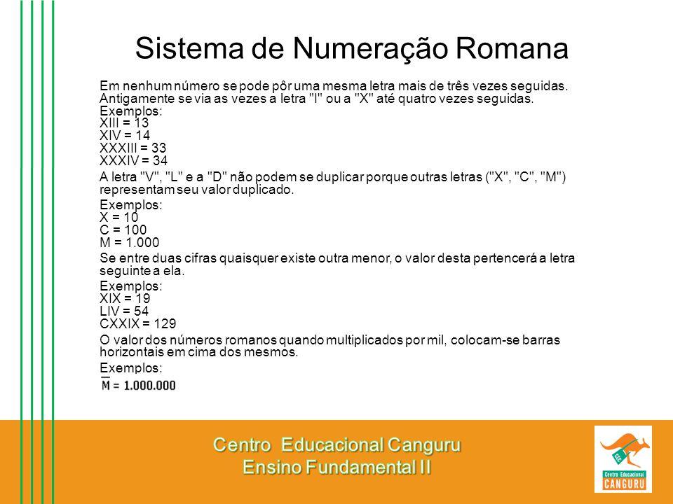 Sistema de Numeração Romana Em nenhum número se pode pôr uma mesma letra mais de três vezes seguidas. Antigamente se via as vezes a letra