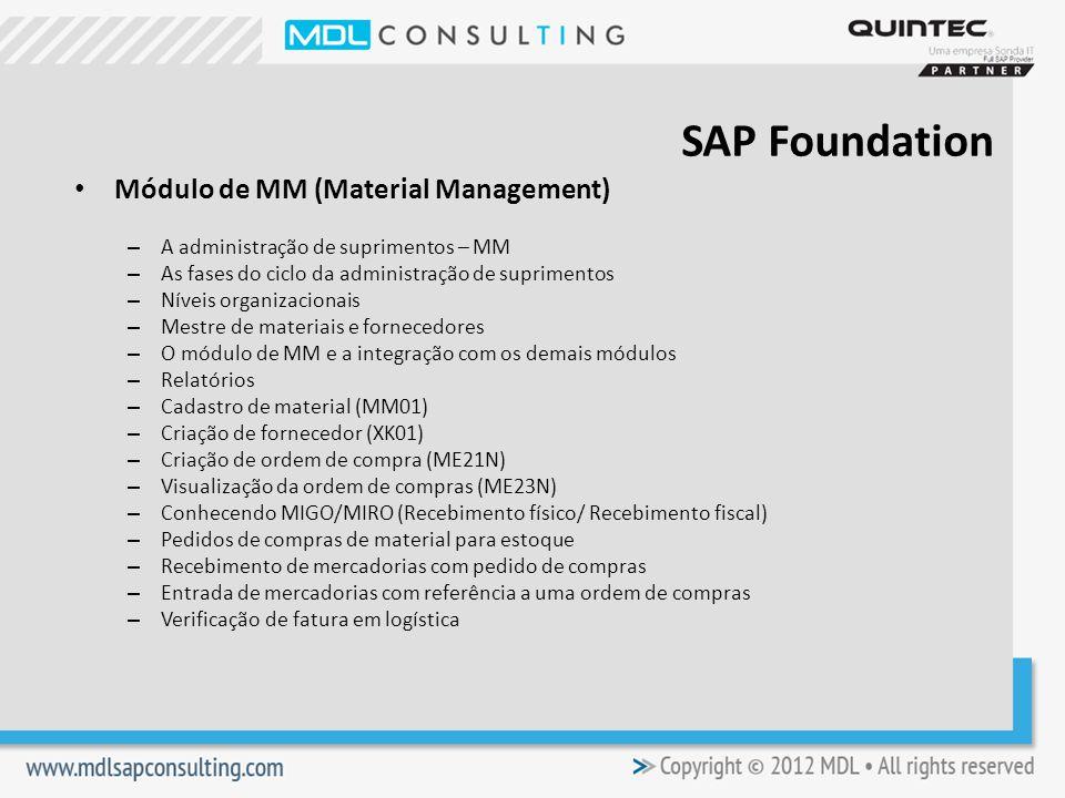 Módulo de MM (Material Management) – A administração de suprimentos – MM – As fases do ciclo da administração de suprimentos – Níveis organizacionais – Mestre de materiais e fornecedores – O módulo de MM e a integração com os demais módulos – Relatórios – Cadastro de material (MM01) – Criação de fornecedor (XK01) – Criação de ordem de compra (ME21N) – Visualização da ordem de compras (ME23N) – Conhecendo MIGO/MIRO (Recebimento físico/ Recebimento fiscal) – Pedidos de compras de material para estoque – Recebimento de mercadorias com pedido de compras – Entrada de mercadorias com referência a uma ordem de compras – Verificação de fatura em logística SAP Foundation
