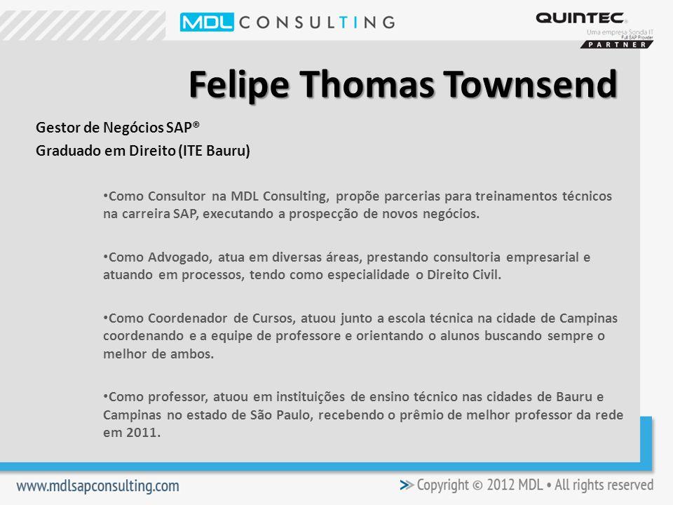 Felipe Thomas Townsend Gestor de Negócios SAP® Graduado em Direito (ITE Bauru) Como Consultor na MDL Consulting, propõe parcerias para treinamentos técnicos na carreira SAP, executando a prospecção de novos negócios.