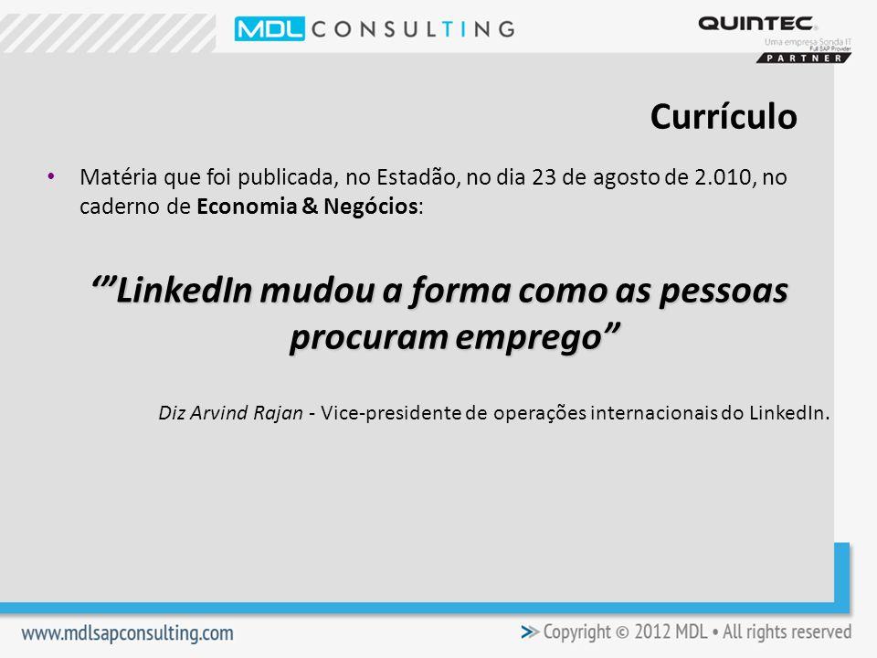 Matéria que foi publicada, no Estadão, no dia 23 de agosto de 2.010, no caderno de Economia & Negócios: LinkedIn mudou a forma como as pessoas procuram emprego Diz Arvind Rajan - Vice-presidente de operações internacionais do LinkedIn.