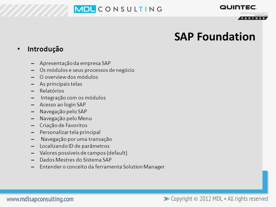 Introdução – Apresentação da empresa SAP – Os módulos e seus processos de negócio – O overview dos módulos – As principais telas – Relatórios – Integração com os módulos – Acesso ao login SAP – Navegação pelo SAP – Navegação pelo Menu – Criação de Favoritos – Personalizar tela principal – Navegação por uma transação – Localizando ID de parâmetros – Valores possíveis de campos (default) – Dados Mestres do Sistema SAP – Entender o conceito da ferramenta Solution Manager SAP Foundation