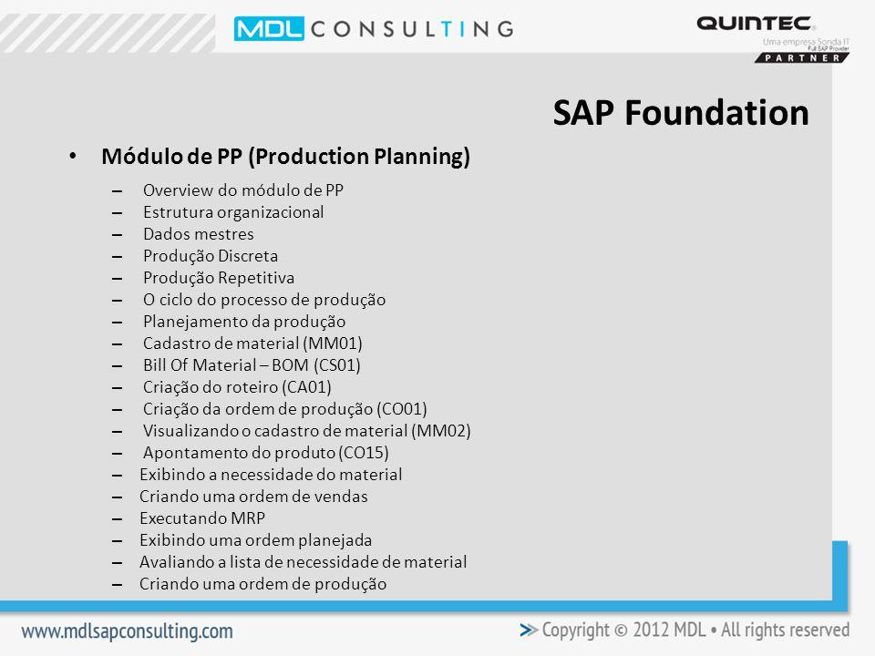 Módulo de PP (Production Planning) – Overview do módulo de PP – Estrutura organizacional – Dados mestres – Produção Discreta – Produção Repetitiva – O ciclo do processo de produção – Planejamento da produção – Cadastro de material (MM01) – Bill Of Material – BOM (CS01) – Criação do roteiro (CA01) – Criação da ordem de produção (CO01) – Visualizando o cadastro de material (MM02) – Apontamento do produto (CO15) – Exibindo a necessidade do material – Criando uma ordem de vendas – Executando MRP – Exibindo uma ordem planejada – Avaliando a lista de necessidade de material – Criando uma ordem de produção SAP Foundation