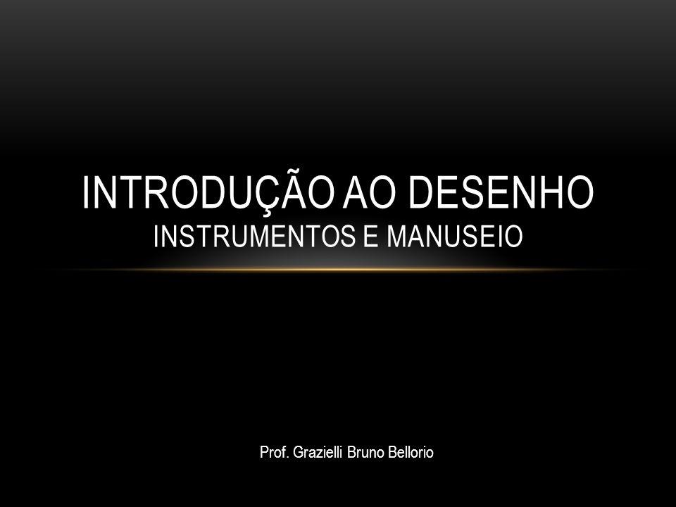 INTRODUÇÃO AO DESENHO INSTRUMENTOS E MANUSEIO Prof. Grazielli Bruno Bellorio