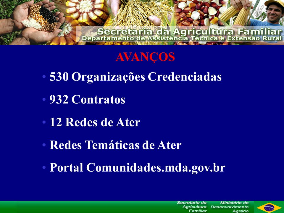 AVANÇOS 530 Organizações Credenciadas 932 Contratos 12 Redes de Ater Redes Temáticas de Ater Portal Comunidades.mda.gov.br
