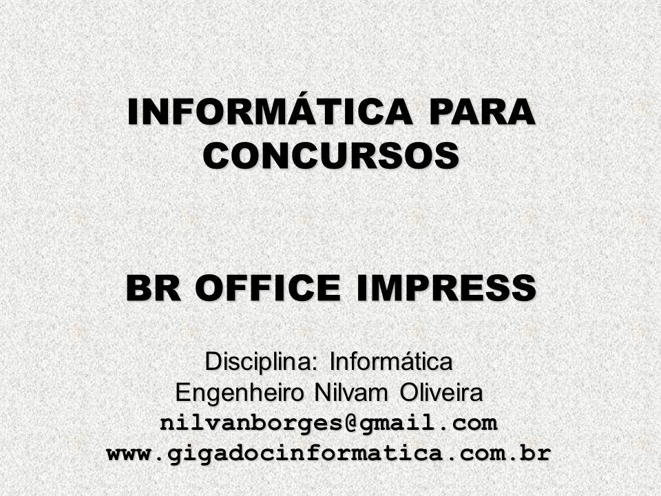 INFORMÁTICA PARA CONCURSOS BR OFFICE IMPRESS Disciplina: Informática Engenheiro Nilvam Oliveira nilvanborges@gmail.comwww.gigadocinformatica.com.br