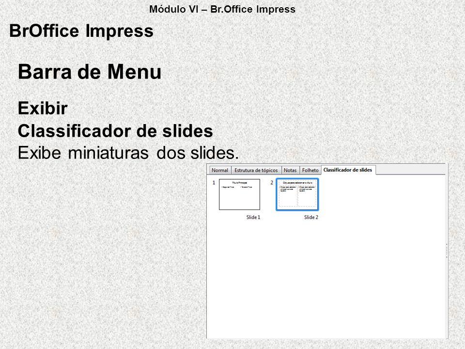 BrOffice Impress Exibir Barra de Menu Classificador de slides Exibe miniaturas dos slides. Módulo VI – Br.Office Impress