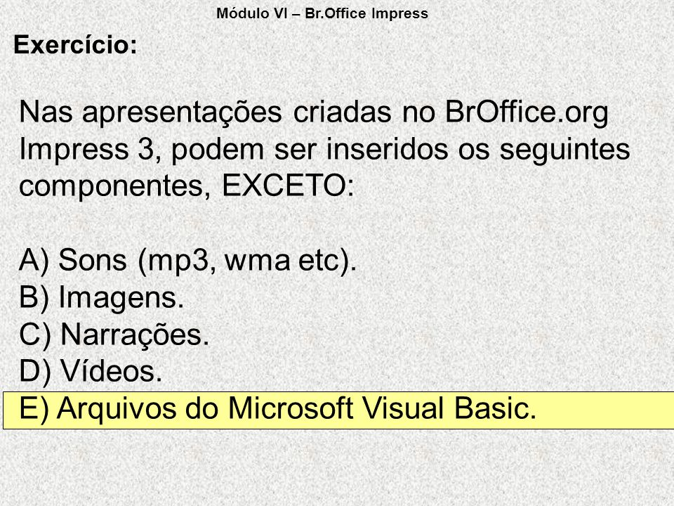 Nas apresentações criadas no BrOffice.org Impress 3, podem ser inseridos os seguintes componentes, EXCETO: A) Sons (mp3, wma etc). B) Imagens. C) Narr