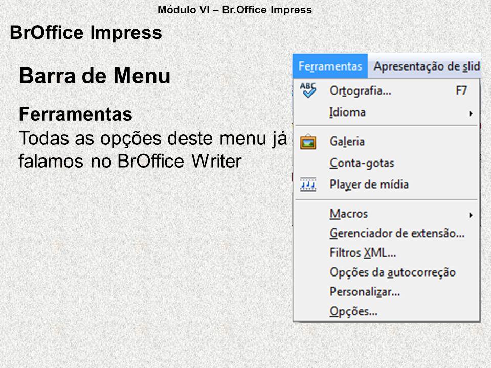 BrOffice Impress Todas as opções deste menu já falamos no BrOffice Writer Ferramentas Barra de Menu Módulo VI – Br.Office Impress