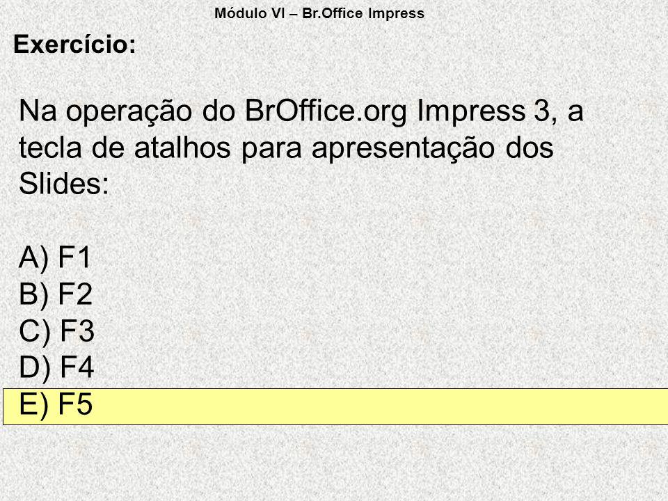 Na operação do BrOffice.org Impress 3, a tecla de atalhos para apresentação dos Slides: A) F1 B) F2 C) F3 D) F4 E) F5 Exercício: Módulo VI – Br.Office