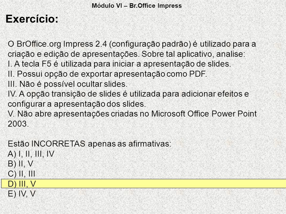 O BrOffice.org Impress 2.4 (configuração padrão) é utilizado para a criação e edição de apresentações. Sobre tal aplicativo, analise: I. A tecla F5 é