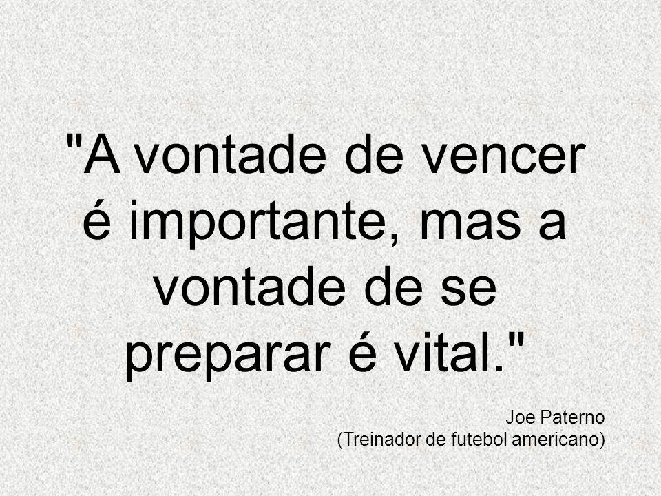 A vontade de vencer é importante, mas a vontade de se preparar é vital. Joe Paterno (Treinador de futebol americano)