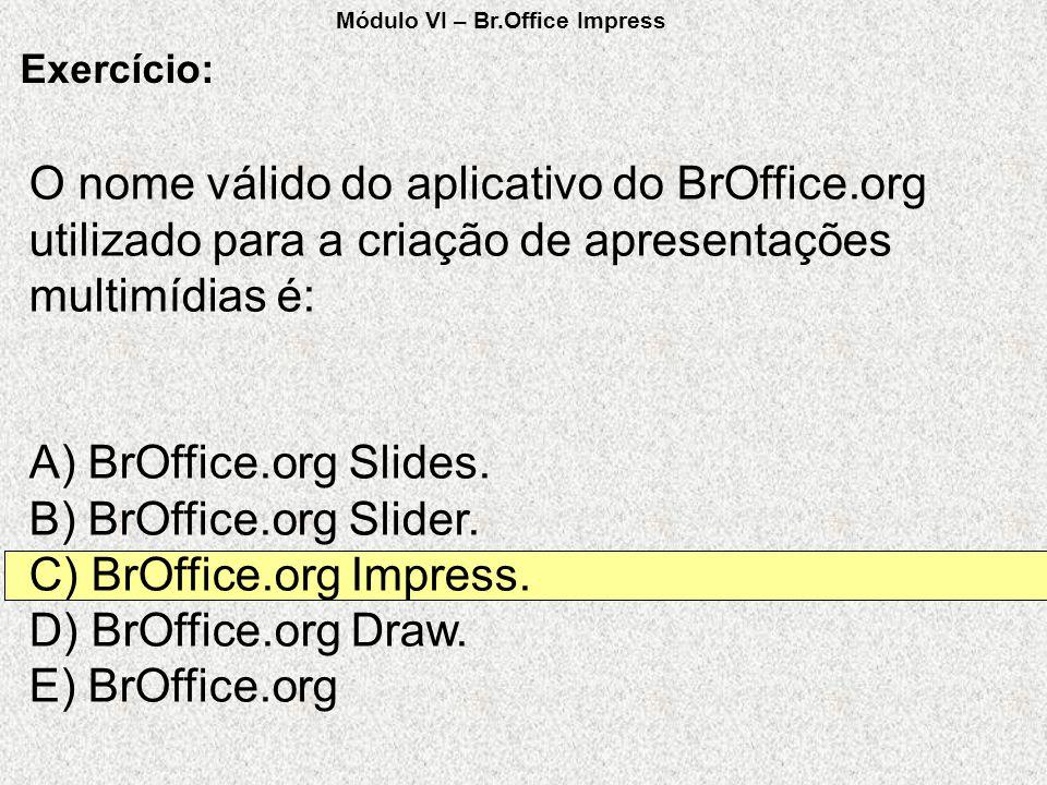 O nome válido do aplicativo do BrOffice.org utilizado para a criação de apresentações multimídias é: A) BrOffice.org Slides. B) BrOffice.org Slider. C