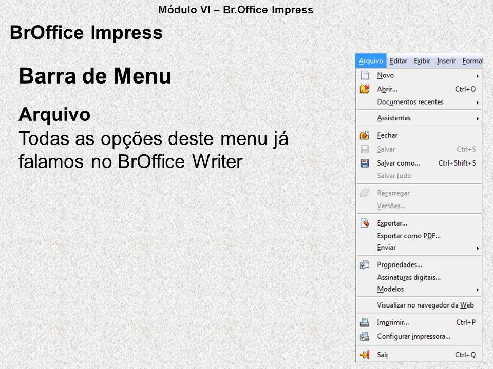 BrOffice Impress Todas as opções deste menu já falamos no BrOffice Writer Arquivo Barra de Menu Módulo VI – Br.Office Impress