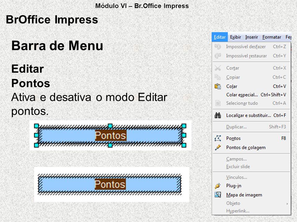 BrOffice Impress Pontos Ativa e desativa o modo Editar pontos. Editar Barra de Menu Módulo VI – Br.Office Impress