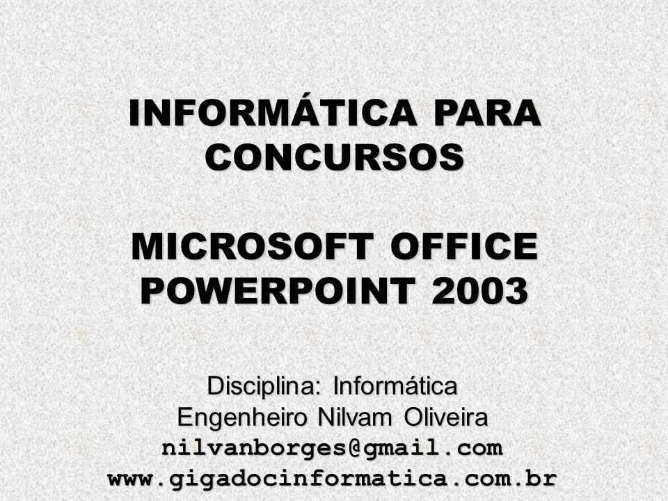 INFORMÁTICA PARA CONCURSOS MICROSOFT OFFICE POWERPOINT 2003 Disciplina: Informática Engenheiro Nilvam Oliveira nilvanborges@gmail.comwww.gigadocinform