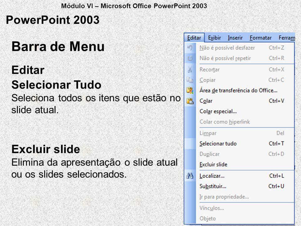 PowerPoint 2003 Selecionar Tudo Seleciona todos os itens que estão no slide atual. Editar Barra de Menu Excluir slide Elimina da apresentação o slide