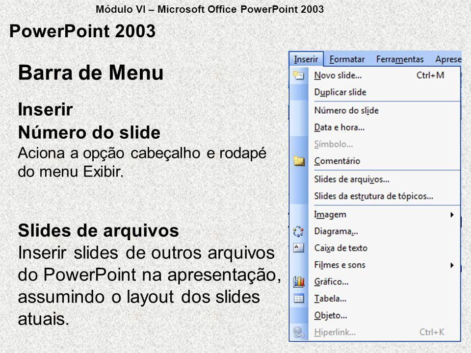 PowerPoint 2003 Número do slide Aciona a opção cabeçalho e rodapé do menu Exibir. Slides de arquivos Inserir slides de outros arquivos do PowerPoint n