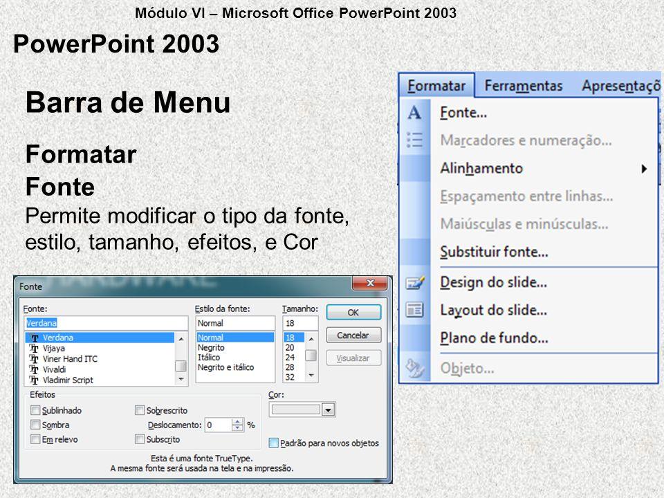 PowerPoint 2003 Formatar Barra de Menu Fonte Permite modificar o tipo da fonte, estilo, tamanho, efeitos, e Cor Módulo VI – Microsoft Office PowerPoin